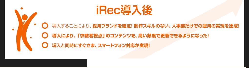 iRec導入後:1.導入することにより、採用ブランドを確定! 制作スキルのない、人事部だけでの運用の実現を達成! 2.導入により、「求職者視点」のコンテンツを、高い頻度で更新できるようになった! 3.導入と同時にすぐさま、スマートフォン対応が実現!