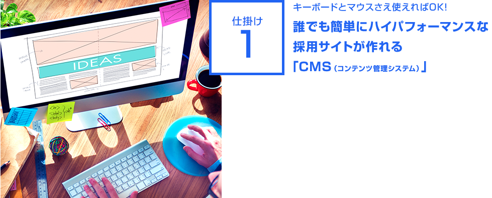 仕掛け1:キーボードとマウスさえ使えればOK!誰でも簡単にハイパフォーマンスな 採用サイトが作れる 「CMS(コンテンツ管理システム)」